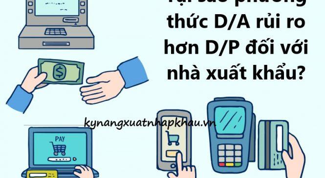 Tại sao phương thức thanh toán D/A rủi ro hơn D/P đối với nhà xuất khẩu?